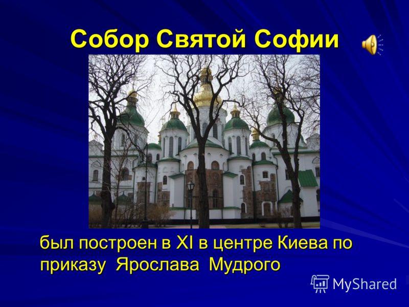 Собор Святой Софии был построен в XI в центре Киева по приказу Ярослава Мудрого был построен в XI в центре Киева по приказу Ярослава Мудрого