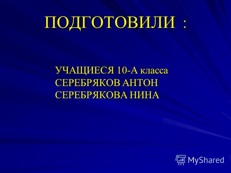 ПОДГОТОВИЛИ : УЧАЩИЕСЯ 10-А класса УЧАЩИЕСЯ 10-А класса СЕРЕБРЯКОВ АНТОН СЕРЕБРЯКОВ АНТОН СЕРЕБРЯКОВА НИНА СЕРЕБРЯКОВА НИНА