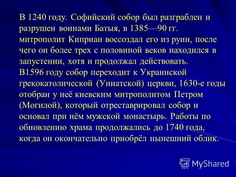 В 1240 году. Софийский собор был разграблен и разрушен воинами Батыя, в 138590 гг. митрополит Киприан воссоздал его из руин, после чего он более трех с половиной веков находился в запустении, хотя и продолжал действовать. В1596 году собор переходит к