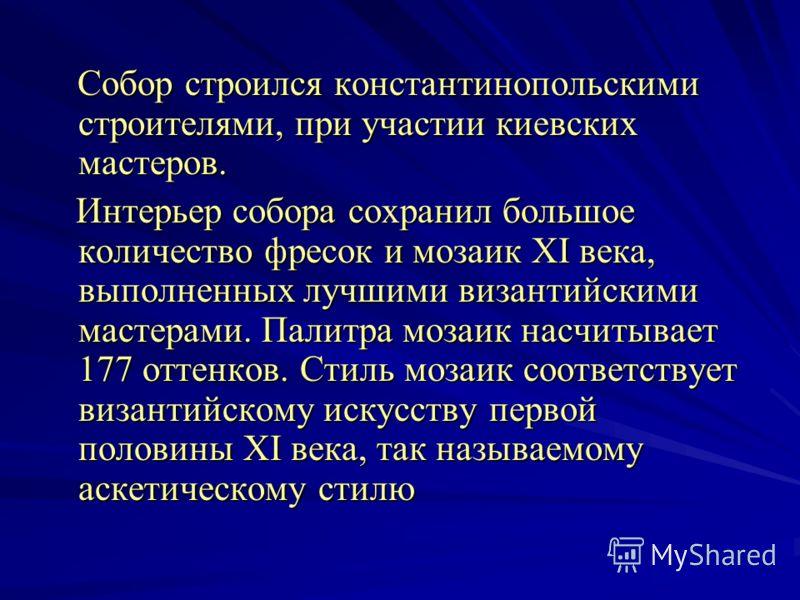 Собор строился константинопольскими строителями, при участии киевских мастеров. Собор строился константинопольскими строителями, при участии киевских мастеров. Интерьер собора сохранил большое количество фресок и мозаик XI века, выполненных лучшими в