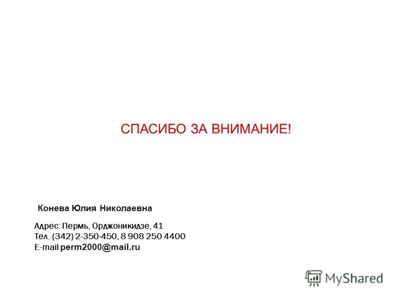 Адрес: Пермь, Орджоникидзе, 41 Тел. (342) 2-350-450, 8 908 250 4400 E-mail perm2000@mail.ru СПАСИБО ЗА ВНИМАНИЕ! Конева Юлия Николаевна