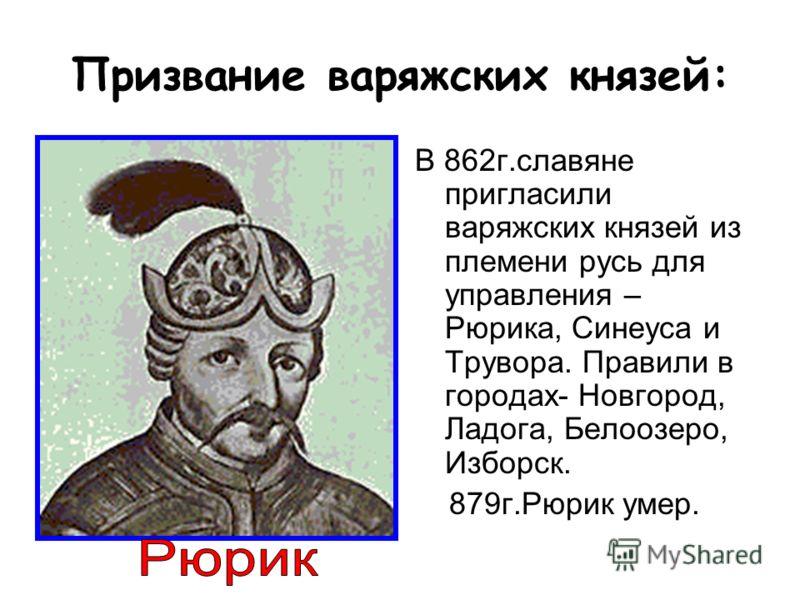 Призвание варяжских князей: В 862г.славяне пригласили варяжских князей из племени русь для управления – Рюрика, Синеуса и Трувора. Правили в городах-