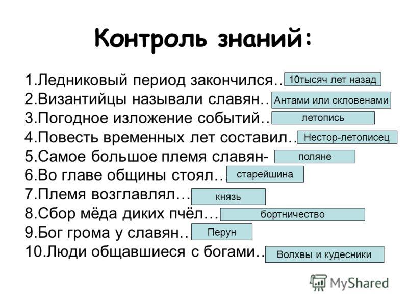 Контроль знаний: 1.Ледниковый период закончился… 2.Византийцы называли славян… 3.Погодное изложение событий… 4.Повесть временных лет составил… 5.Самое