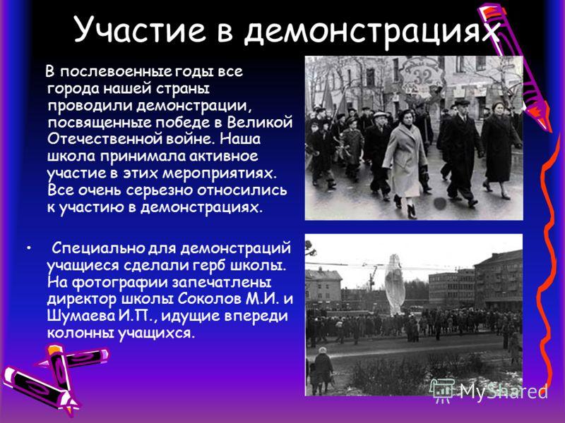 Участие в демонстрациях В послевоенные годы все города нашей страны проводили демонстрации, посвященные победе в Великой Отечественной войне. Наша школа принимала активное участие в этих мероприятиях. Все очень серьезно относились к участию в демонст