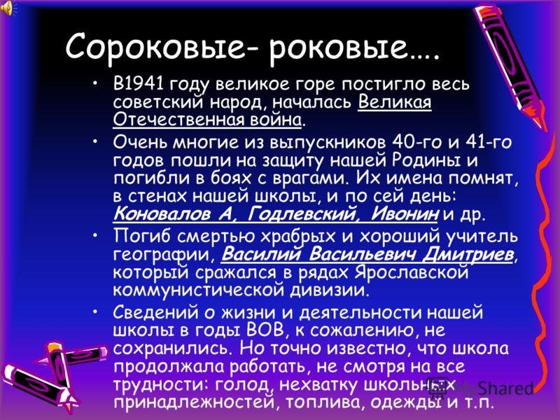 Сороковые- роковые…. В1941 году великое горе постигло весь советский народ, началась Великая Отечественная война. Очень многие из выпускников 40-го и 41-го годов пошли на защиту нашей Родины и погибли в боях с врагами. Их имена помнят, в стенах нашей