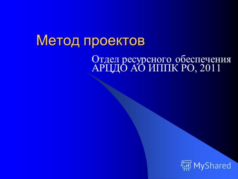 Метод проектов Отдел ресурсного обеспечения АРЦДО АО ИППК РО, 2011