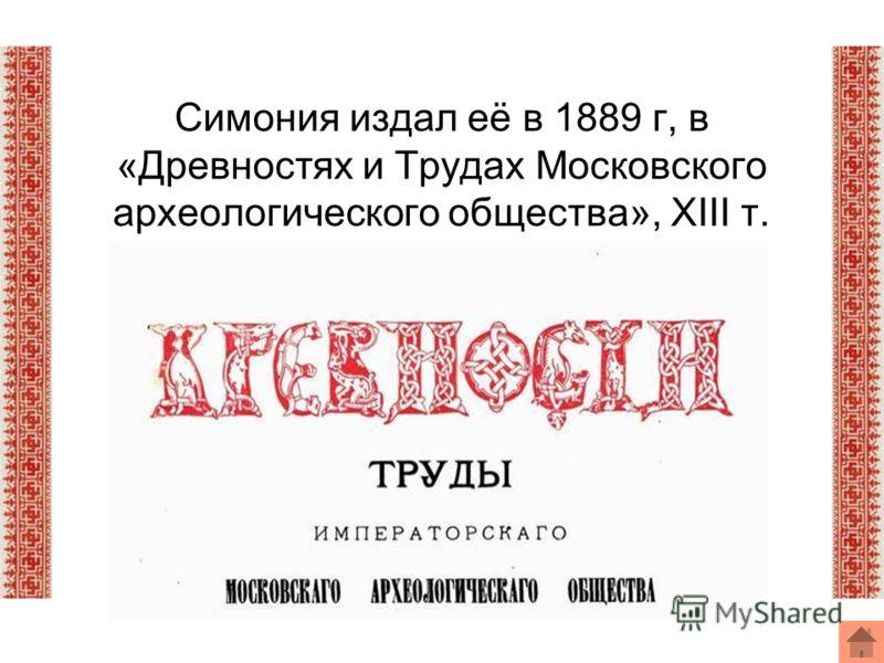 Симония издал её в 1889 г, в «Древностях и Трудах Московского археологического общества», XIII т.