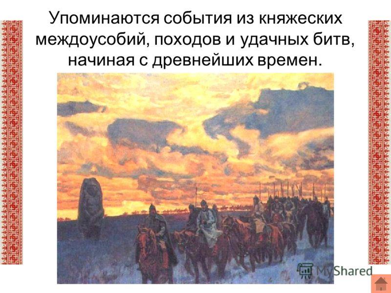 Упоминаются события из княжеских междоусобий, походов и удачных битв, начиная с древнейших времен.