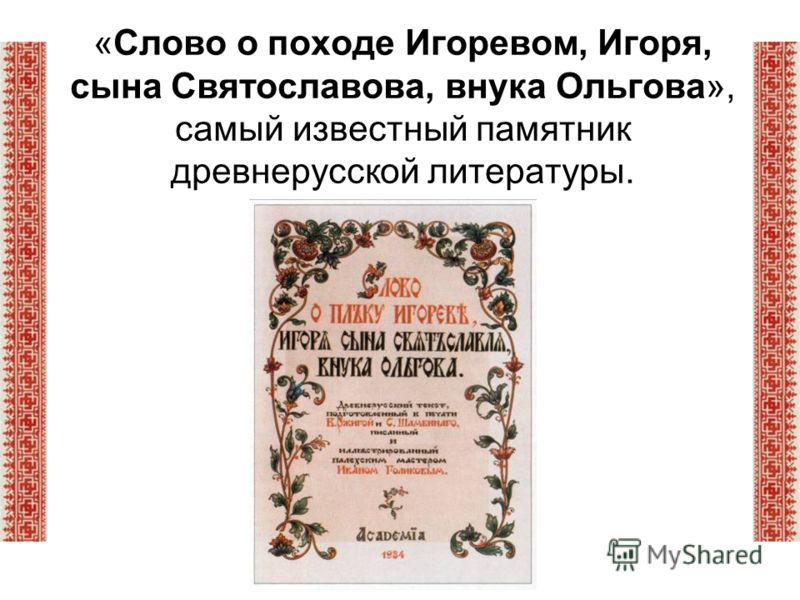 «Слово о походе Игоревом, Игоря, сына Святославова, внука Ольгова», самый известный памятник древнерусской литературы.