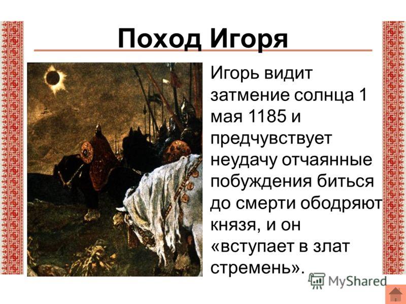 Поход Игоря Игорь видит затмение солнца 1 мая 1185 и предчувствует неудачу отчаянные побуждения биться до смерти ободряют князя, и он «вступает в злат стремень».