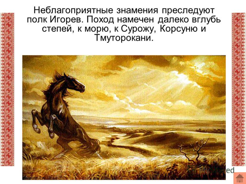 Неблагоприятные знамения преследуют полк Игорев. Поход намечен далеко вглубь степей, к морю, к Сурожу, Корсуню и Тмуторокани.