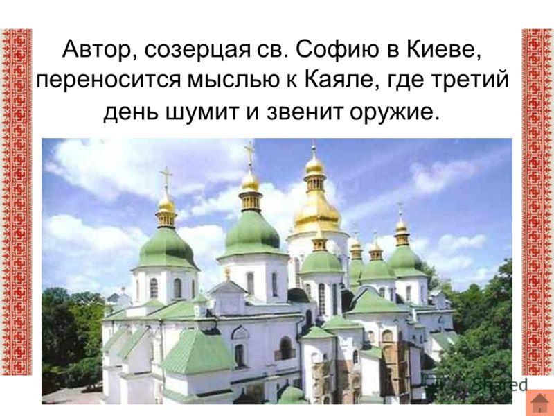 Автор, созерцая св. Софию в Киеве, переносится мыслью к Каяле, где третий день шумит и звенит оружие.