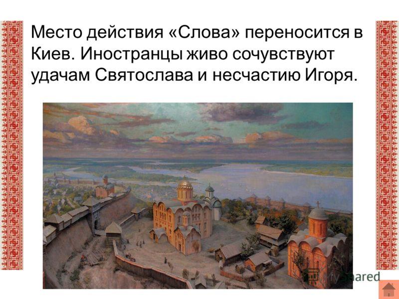 Место действия «Слова» переносится в Киев. Иностранцы живо сочувствуют удачам Святослава и несчастию Игоря.