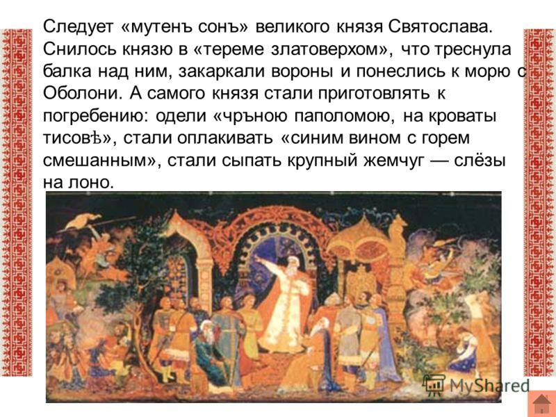 Следует «мутенъ сонъ» великого князя Святослава. Снилось князю в «тереме златоверхом», что треснула балка над ним, закаркали вороны и понеслись к морю с Оболони. А самого князя стали приготовлять к погребению: одели «чръною паполомою, на кроваты тисо