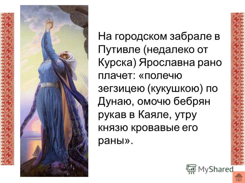 На городском забрале в Путивле (недалеко от Курска) Ярославна рано плачет: «полечю зегзицею (кукушкою) по Дунаю, омочю бебрян рукав в Каяле, утру князю кровавые его раны».
