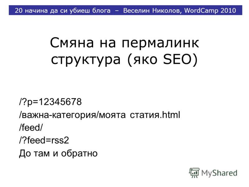 Смяна на пермалинк структура (яко SEO) /?p=12345678 /важна-категория/моята статия.html /feed/ /?feed=rss2 До там и обратно 20 начина да си убиеш блога – Веселин Николов, WordCamp 2010