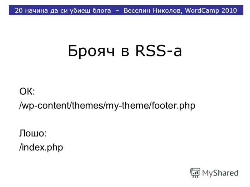 Брояч в RSS-a ОК: /wp-content/themes/my-theme/footer.php Лошо: /index.php 20 начина да си убиеш блога – Веселин Николов, WordCamp 2010