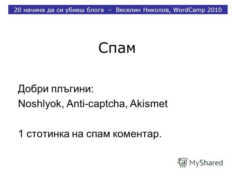 Спам Добри плъгини: Noshlyok, Anti-captcha, Akismet 1 стотинка на спам коментар. 20 начина да си убиеш блога – Веселин Николов, WordCamp 2010