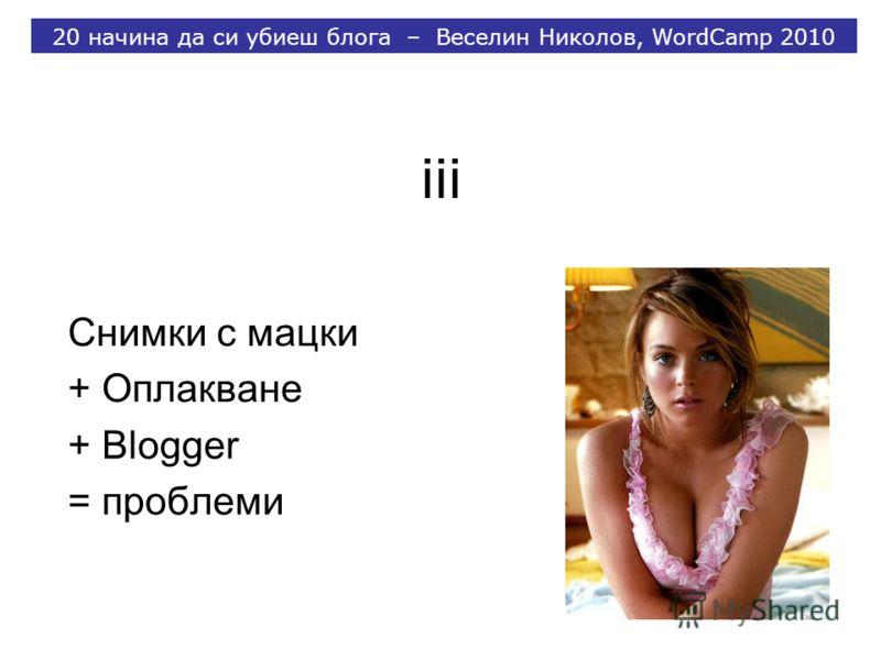 iii Снимки с мацки + Оплакване + Blogger = проблеми 20 начина да си убиеш блога – Веселин Николов, WordCamp 2010