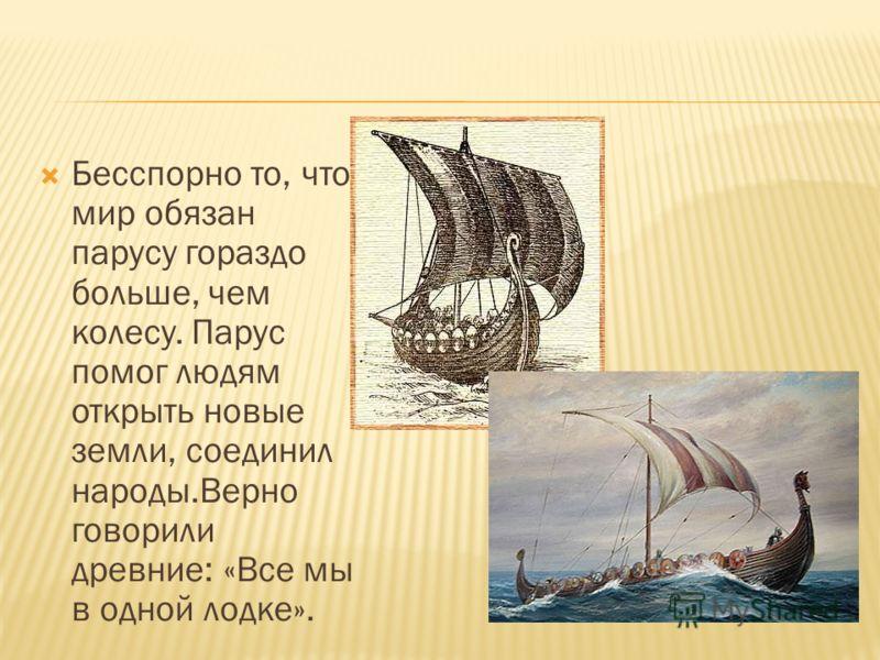 Бесспорно то, что мир обязан парусу гораздо больше, чем колесу. Парус помог людям открыть новые земли, соединил народы.Верно говорили древние: «Все мы в одной лодке».