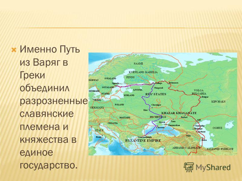 Именно Путь из Варяг в Греки объединил разрозненные славянские племена и княжества в единое государство.