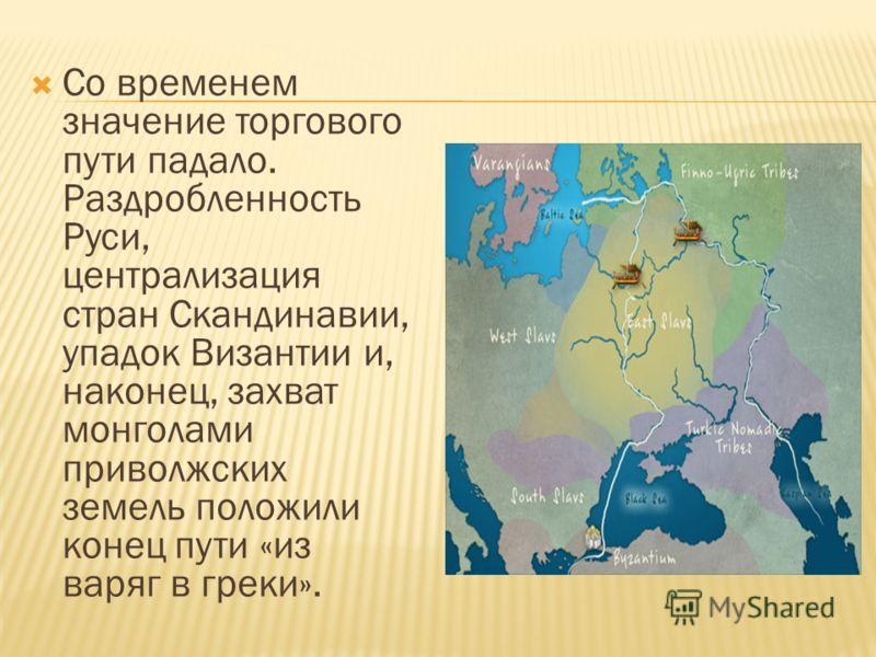 Со временем значение торгового пути падало. Раздробленность Руси, централизация стран Скандинавии, упадок Византии и, наконец, захват монголами приволжских земель положили конец пути «из варяг в греки».