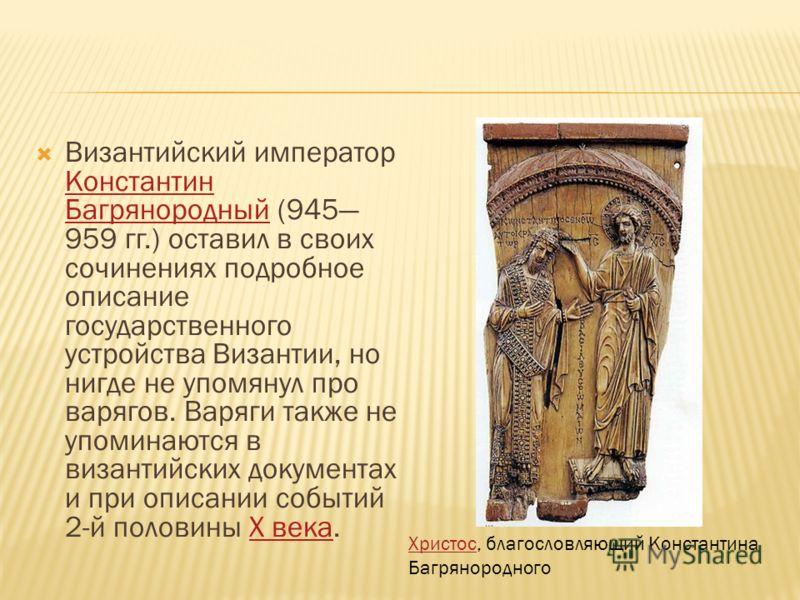 Византийский император Константин Багрянородный (945 959 гг.) оставил в своих сочинениях подробное описание государственного устройства Византии, но нигде не упомянул про варягов. Варяги также не упоминаются в византийских документах и при описании с
