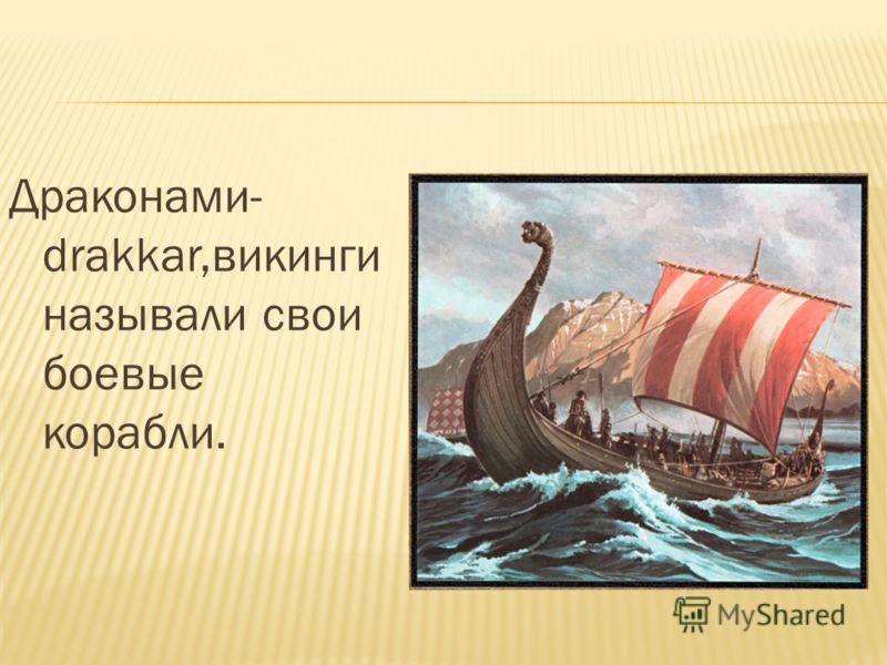 Драконами- drakkar,викинги называли свои боевые корабли.