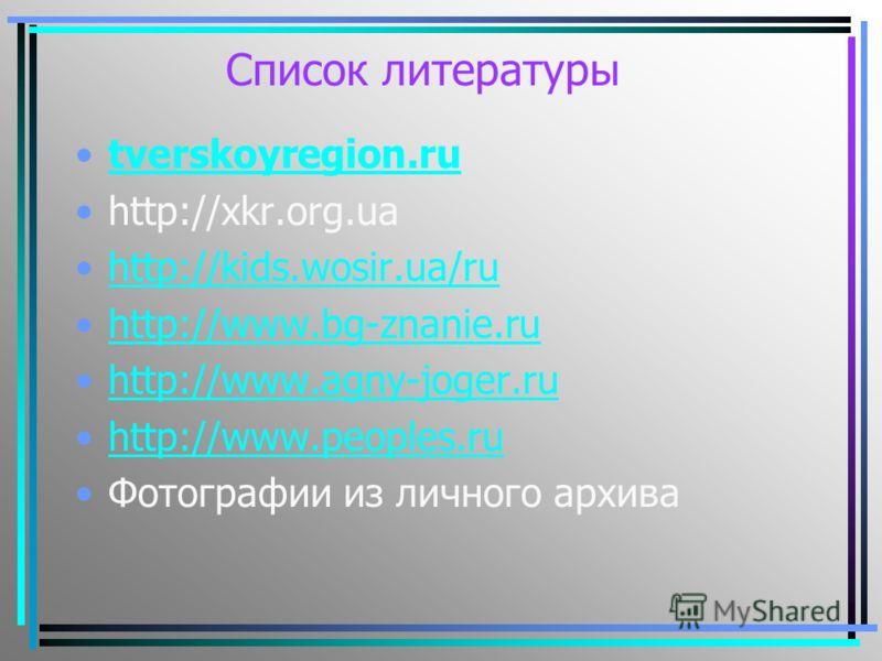 Список литературы tverskoyregion.ru http://xkr.org.ua http://kids.wosir.ua/ru http://www.bg-znanie.ru http://www.agny-joger.ru http://www.peoples.ru Фотографии из личного архива