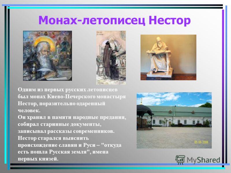 Монах-летописец Нестор Одним из первых русских летописцев был монах Киево-Печерского монастыря Нестор, поразительно одаренный человек. Он хранил в памяти народные предания, собирал старинные документы, записывал рассказы современников. Нестор старалс