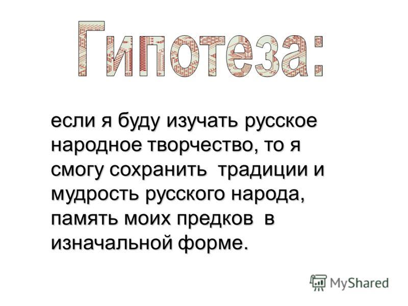 если я буду изучать русское народное творчество, то я смогу сохранить традиции и мудрость русского народа, память моих предков в изначальной форме.