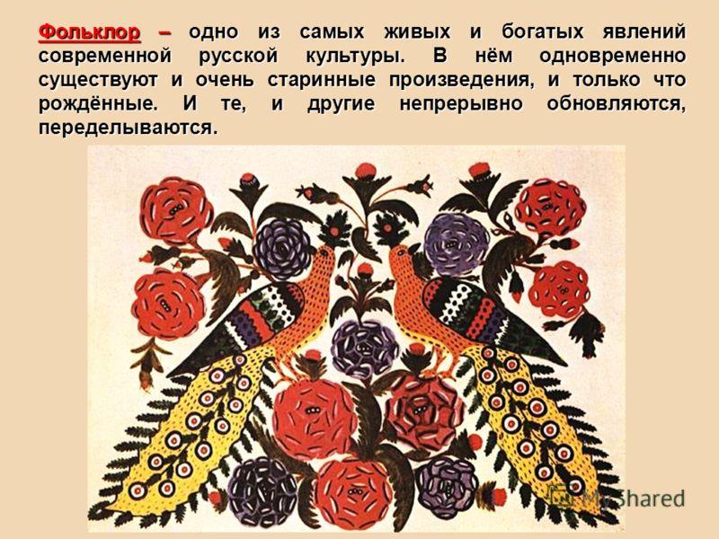 Фольклор – одно из самых живых и богатых явлений современной русской культуры. В нём одновременно существуют и очень старинные произведения, и только что рождённые. И те, и другие непрерывно обновляются, переделываются.