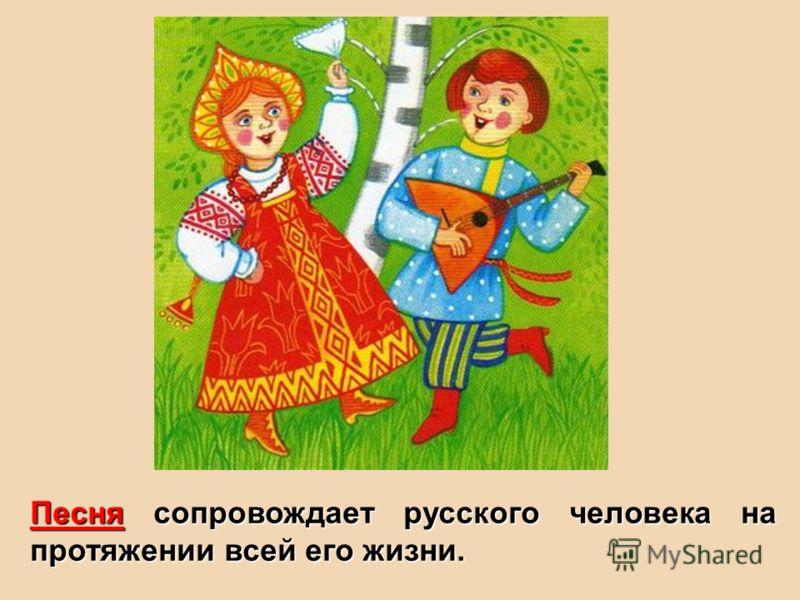 Песня сопровождает русского человека на протяжении всей его жизни.