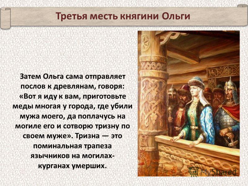 Вторая месть княгини Ольги Затем по приглашению Ольги от древлян прибыло второе посольство из лучших мужей древлянской земли. Княгиня велела приготовить им сначала баню. А как только послы оказались в бане, их заперли, а баню зажгли, и все они сгорел