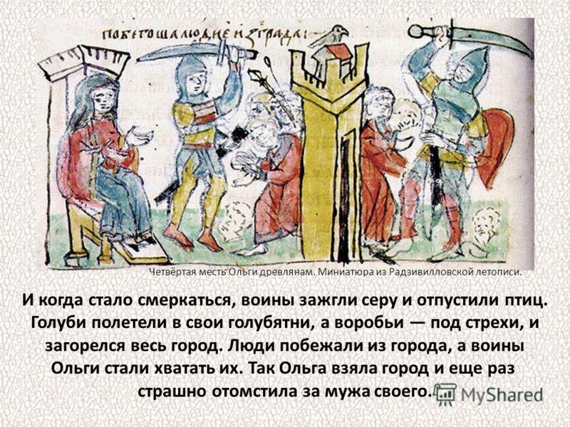 Древляне обрадовались и послали просимое с поклоном. Ольга же, раздав воинам кому по голубю, кому по воробью, велела привязать к хвосту каждой птицы по кусочку серы. Четвертая месть Ольги древлянам. Миниатюра Радзивилловской летописи