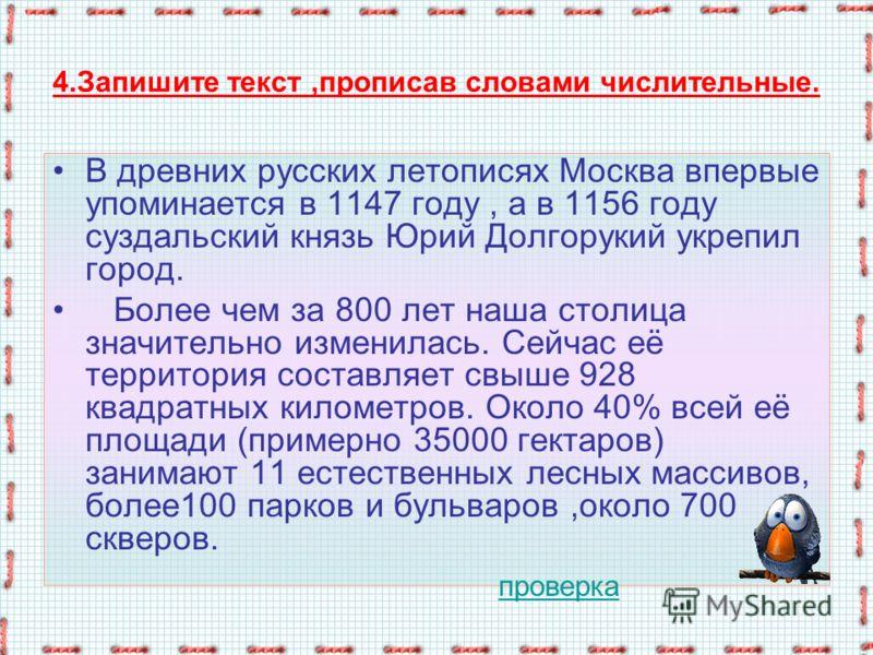 4.Запишите текст,прописав словами числительные. В древних русских летописях Москва впервые упоминается в 1147 году, а в 1156 году суздальский князь Юрий Долгорукий укрепил город. Более чем за 800 лет наша столица значительно изменилась. Сейчас её тер