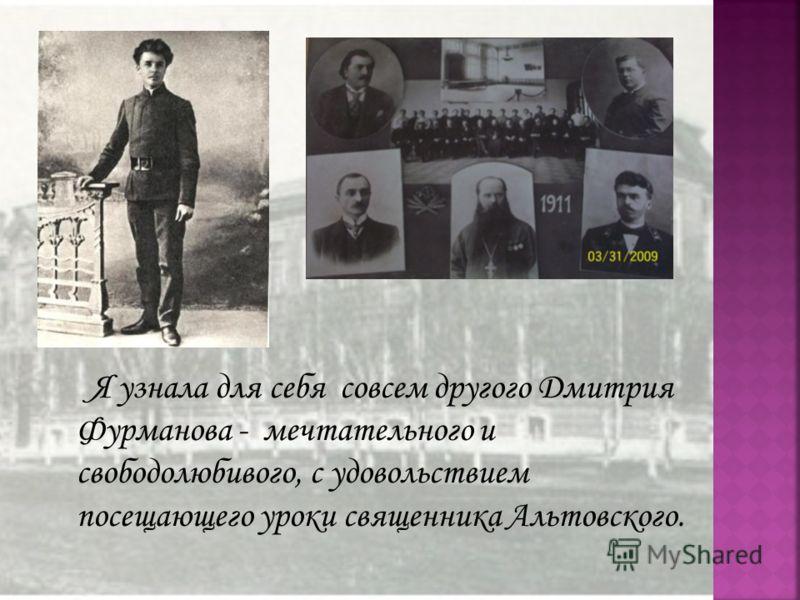 Я узнала для себя совсем другого Дмитрия Фурманова - мечтательного и свободолюбивого, с удовольствием посещающего уроки священника Альтовского.