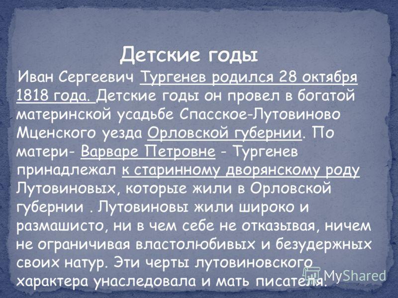 Иван Сергеевич Тургенев родился 28 октября 1818 года. Детские годы он провел в богатой материнской усадьбе Спасское-Лутовиново Мценского уезда Орловской губернии. По матери- Варваре Петровне - Тургенев принадлежал к старинному дворянскому роду Лутови