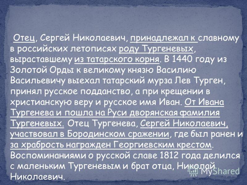 Отец, Сергей Николаевич, принадлежал к славному в российских летописях роду Тургеневых, выраставшему из татарского корня. В 1440 году из Золотой Орды к великому князю Василию Васильевичу выехал татарский мурза Лев Турген, принял русское подданство, а