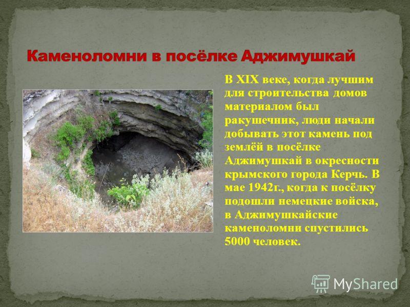 В XIX веке, когда лучшим для строительства домов материалом был ракушечник, люди начали добывать этот камень под землёй в посёлке Аджимушкай в окресности крымского города Керчь. В мае 1942г., когда к посёлку подошли немецкие войска, в Аджимушкайские