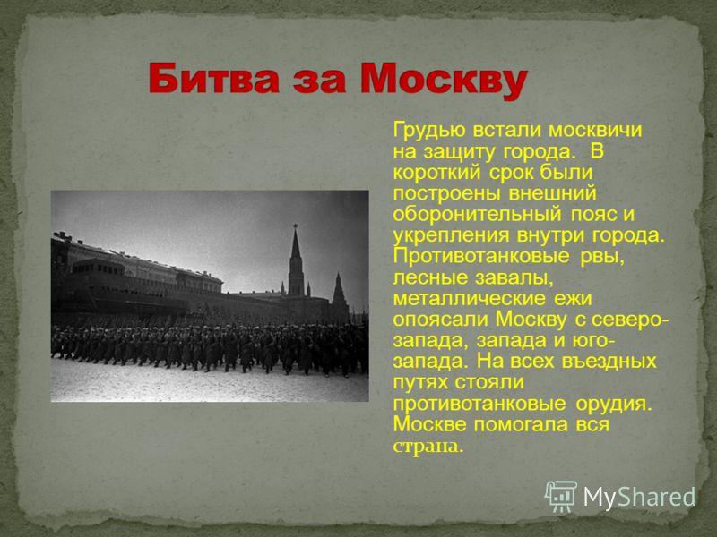 Грудью встали москвичи на защиту города. В короткий срок были построены внешний оборонительный пояс и укрепления внутри города. Противотанковые рвы, лесные завалы, металлические ежи опоясали Москву с северо- запада, запада и юго- запада. На всех въез