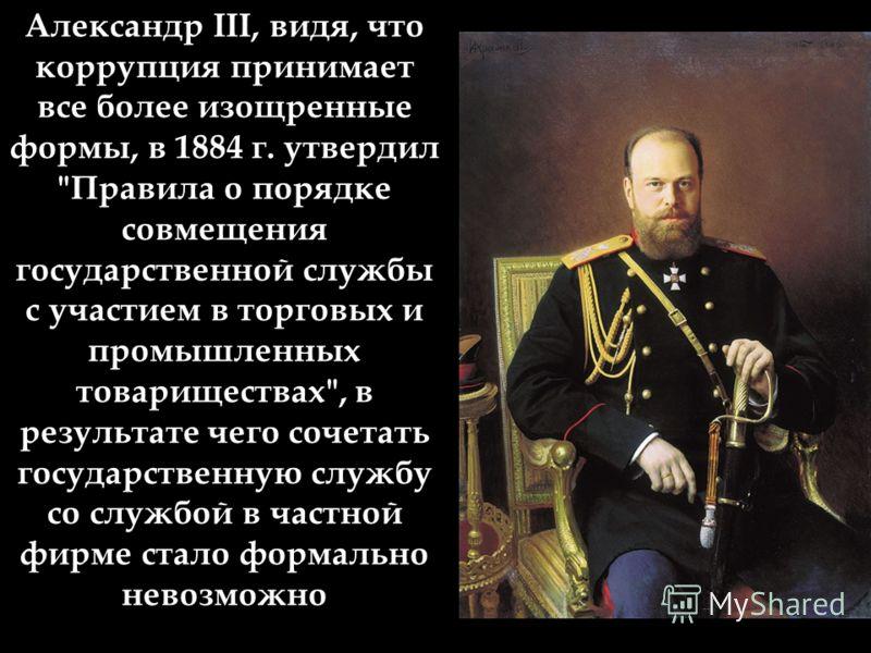 Александр III, видя, что коррупция принимает все более изощренные формы, в 1884 г. утвердил