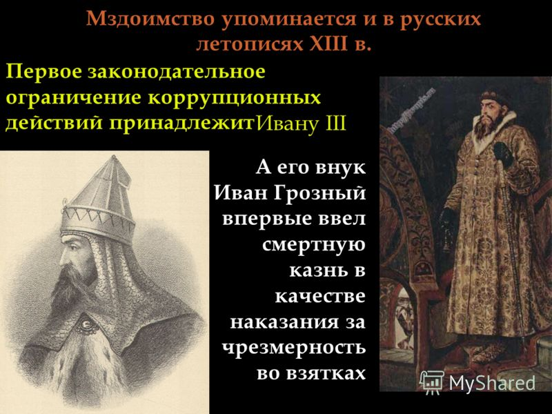 Мздоимство упоминается и в русских летописях XIII в. А его внук Иван Грозный впервые ввел смертную казнь в качестве наказания за чрезмерность во взятках Первое законодательное ограничение коррупционных действий принадлежит Ивану III