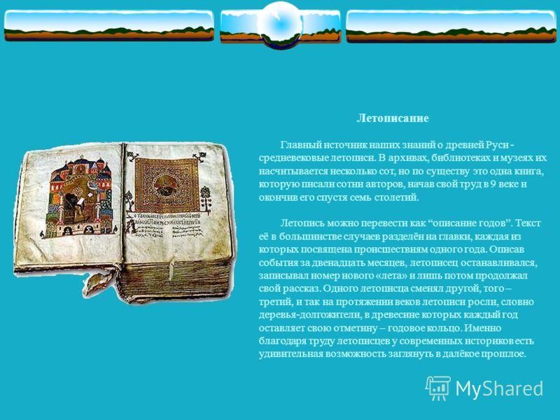 Летописание Главный источник наших знаний о древней Руси - средневековые летописи. В архивах, библиотеках и музеях их насчитывается несколько сот, но по существу это одна книга, которую писали сотни авторов, начав свой труд в 9 веке и окончив его спу