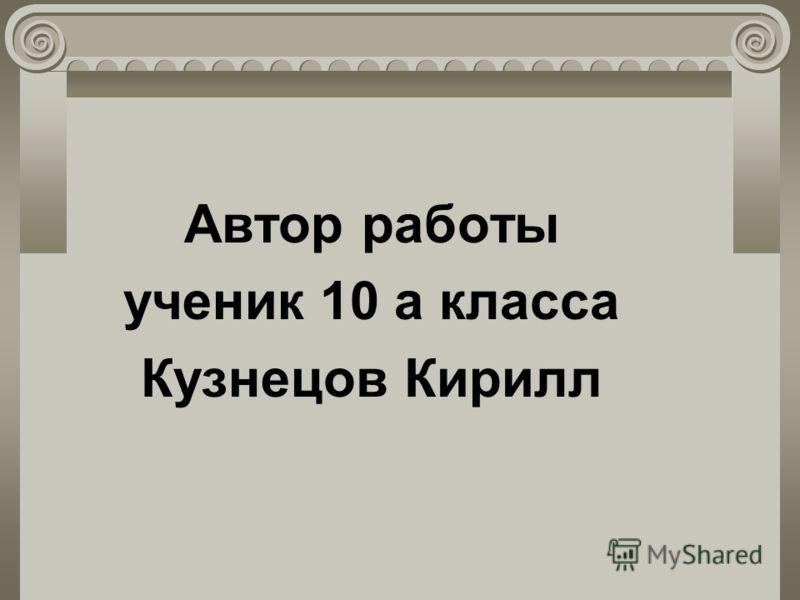 Автор работы ученик 10 а класса Кузнецов Кирилл