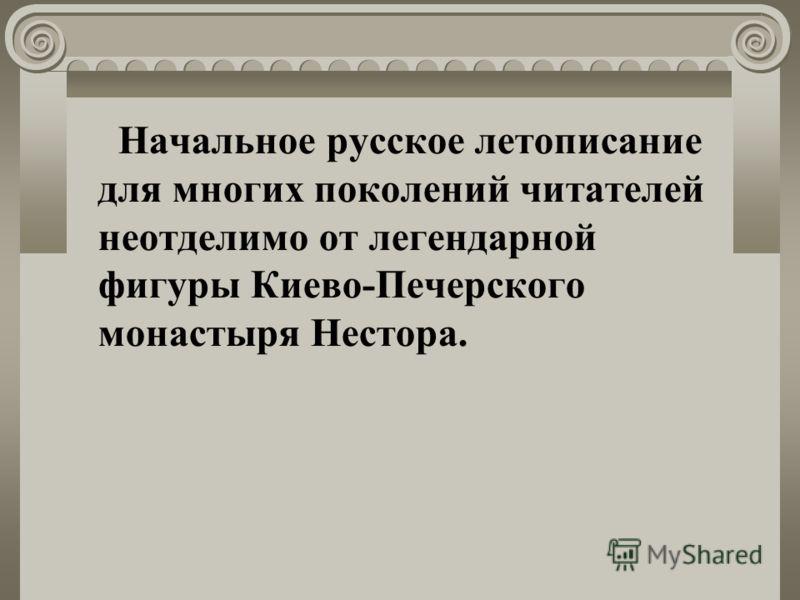 Начальное русское летописание для многих поколений читателей неотделимо от легендарной фигуры Киево-Печерского монастыря Нестора.