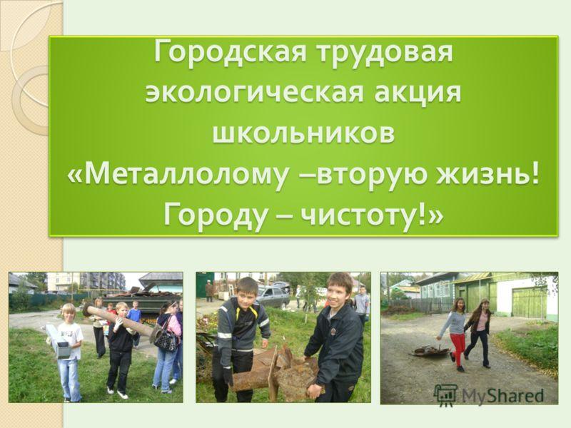 Городская трудовая экологическая акция школьников « Металлолому – вторую жизнь ! Городу – чистоту !»