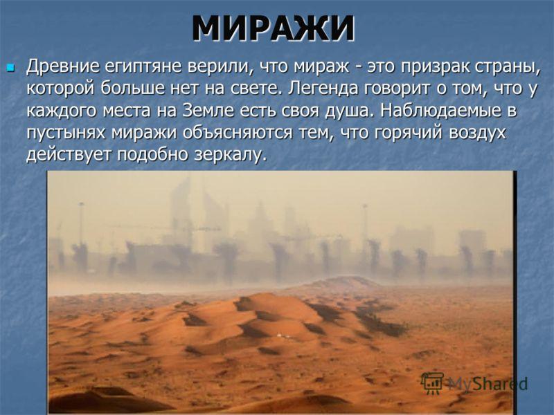 МИРАЖИ Древние египтяне верили, что мираж - это призрак страны, которой больше нет на свете. Легенда говорит о том, что у каждого места на Земле есть своя душа. Наблюдаемые в пустынях миражи объясняются тем, что горячий воздух действует подобно зерка