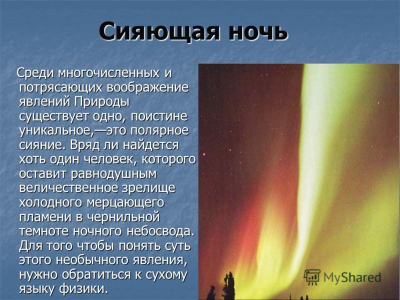 Сияющая ночь Среди многочисленных и потрясающих воображение явлений Природы существует одно, поистине уникальное,это полярное сияние. Вряд ли найдется хоть один человек, которого оставит равнодушным величественное зрелище холодного мерцающего пламени