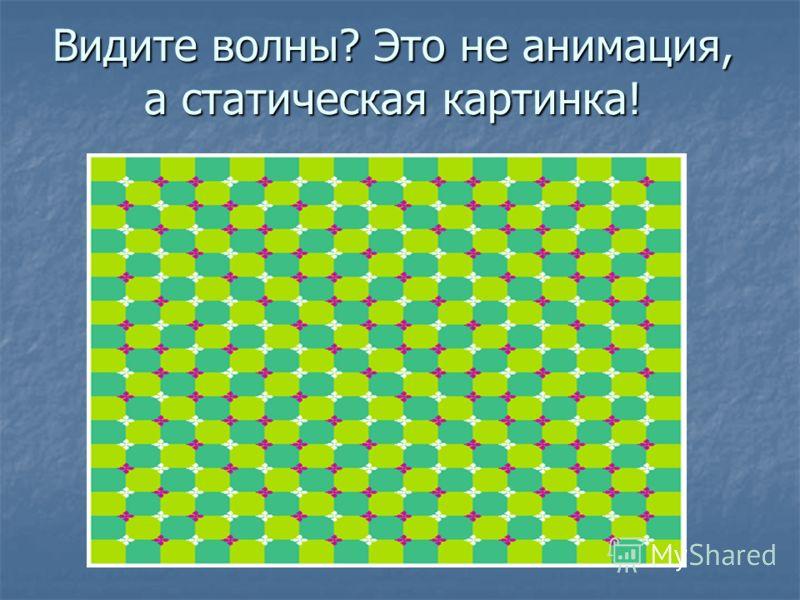 Видите волны? Это не анимация, а статическая картинка!